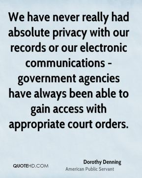 Dorothy Denning - We have never really had absolute privacy with our records or our electronic communications - government agencies have always been able to gain access with appropriate court orders.