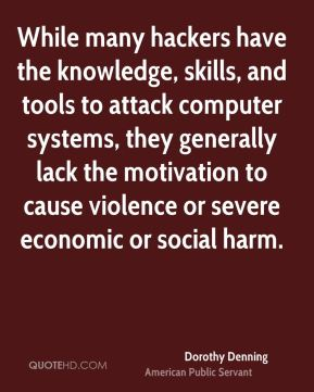 Dorothy Denning - While many hackers have the knowledge, skills, and tools to attack computer systems, they generally lack the motivation to cause violence or severe economic or social harm.