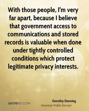 Dorothy Denning - With those people, I'm very far apart, because I believe that government access to communications and stored records is valuable when done under tightly controlled conditions which protect legitimate privacy interests.