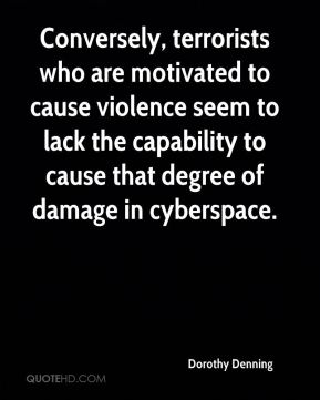 Conversely, terrorists who are motivated to cause violence seem to lack the capability to cause that degree of damage in cyberspace.