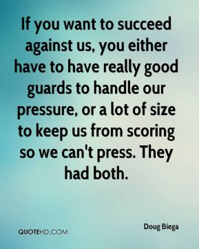 Doug Biega - If you want to succeed against us, you either have to have really good guards to handle our pressure, or a lot of size to keep us from scoring so we can't press. They had both.