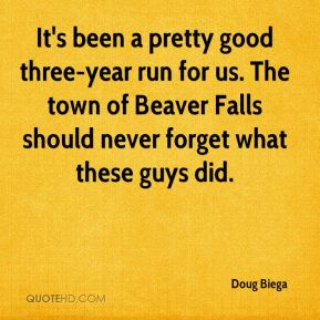 Doug Biega - It's been a pretty good three-year run for us. The town of Beaver Falls should never forget what these guys did.