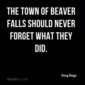 Doug Biega - The town of Beaver Falls should never forget what they did.