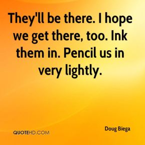 Doug Biega - They'll be there. I hope we get there, too. Ink them in. Pencil us in very lightly.