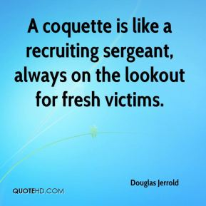 Douglas Jerrold - A coquette is like a recruiting sergeant, always on the lookout for fresh victims.