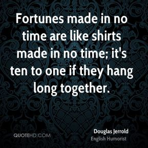Douglas Jerrold - Fortunes made in no time are like shirts made in no time; it's ten to one if they hang long together.