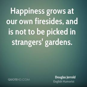 Douglas Jerrold - Happiness grows at our own firesides, and is not to be picked in strangers' gardens.