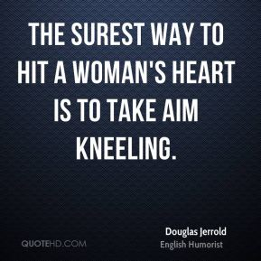 Douglas Jerrold - The surest way to hit a woman's heart is to take aim kneeling.