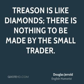 Douglas Jerrold - Treason is like diamonds; there is nothing to be made by the small trader.
