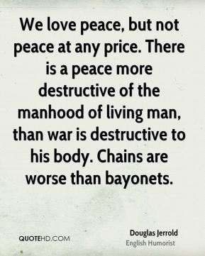 Douglas Jerrold - We love peace, but not peace at any price. There is a peace more destructive of the manhood of living man, than war is destructive to his body. Chains are worse than bayonets.