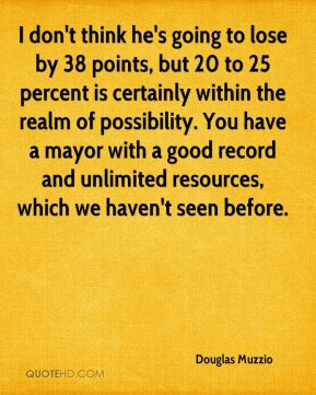 Douglas Muzzio - I don't think he's going to lose by 38 points, but 20 to 25 percent is certainly within the realm of possibility. You have a mayor with a good record and unlimited resources, which we haven't seen before.