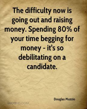 Douglas Muzzio - The difficulty now is going out and raising money. Spending 80% of your time begging for money - it's so debilitating on a candidate.