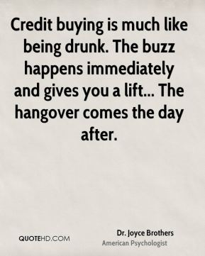 Dr. Joyce Brothers - Credit buying is much like being drunk. The buzz happens immediately and gives you a lift... The hangover comes the day after.