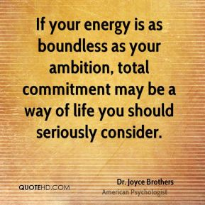 If your energy is as boundless as your ambition, total commitment may be a way of life you should seriously consider.