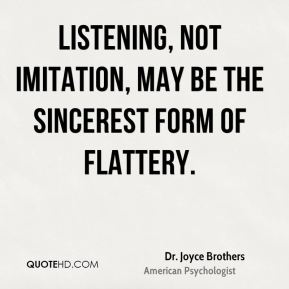 Dr. Joyce Brothers - Listening, not imitation, may be the sincerest form of flattery.