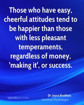 Those who have easy, cheerful attitudes tend to be happier than those with less pleasant temperaments, regardless of money, 'making it', or success.
