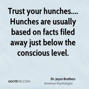 Dr. Joyce Brothers - Trust your hunches.... Hunches are usually based on facts filed away just below the conscious level.