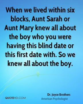 When we lived within six blocks, Aunt Sarah or Aunt Mary knew all about the boy who you were having this blind date or this first date with. So we knew all about the boy.