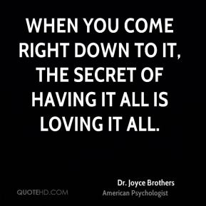 When you come right down to it, the secret of having it all is loving it all.