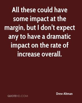 Drew Altman - All these could have some impact at the margin, but I don't expect any to have a dramatic impact on the rate of increase overall.