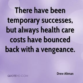 Drew Altman - There have been temporary successes, but always health care costs have bounced back with a vengeance.