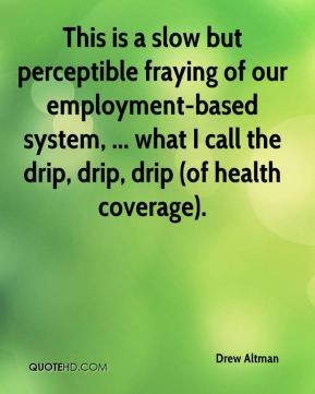 This is a slow but perceptible fraying of our employment-based system, ... what I call the drip, drip, drip (of health coverage).
