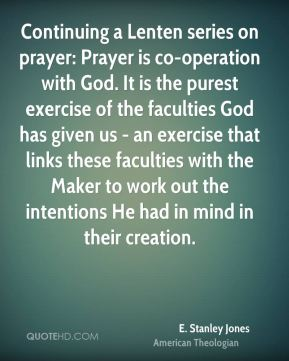 Continuing a Lenten series on prayer: Prayer is co-operation with God. It is the purest exercise of the faculties God has given us - an exercise that links these faculties with the Maker to work out the intentions He had in mind in their creation.
