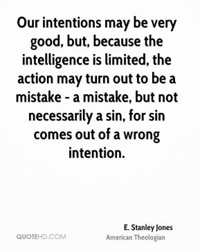 Our intentions may be very good, but, because the intelligence is limited, the action may turn out to be a mistake - a mistake, but not necessarily a sin, for sin comes out of a wrong intention.