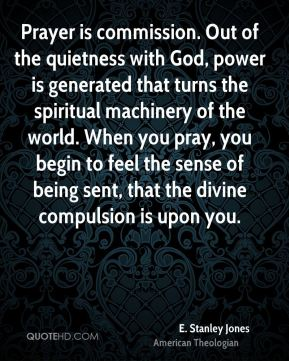E. Stanley Jones - Prayer is commission. Out of the quietness with God, power is generated that turns the spiritual machinery of the world. When you pray, you begin to feel the sense of being sent, that the divine compulsion is upon you.