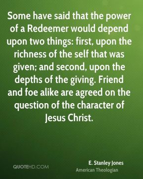 Some have said that the power of a Redeemer would depend upon two things: first, upon the richness of the self that was given; and second, upon the depths of the giving. Friend and foe alike are agreed on the question of the character of Jesus Christ.