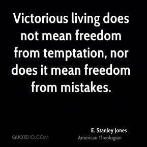 E. Stanley Jones - Victorious living does not mean freedom from temptation, nor does it mean freedom from mistakes.