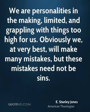 E. Stanley Jones - We are personalities in the making, limited, and grappling with things too high for us. Obviously we, at very best, will make many mistakes, but these mistakes need not be sins.