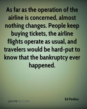 Ed Perkins - As far as the operation of the airline is concerned, almost nothing changes. People keep buying tickets, the airline flights operate as usual, and travelers would be hard-put to know that the bankruptcy ever happened.