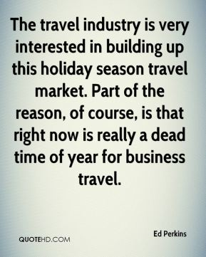 Ed Perkins - The travel industry is very interested in building up this holiday season travel market. Part of the reason, of course, is that right now is really a dead time of year for business travel.