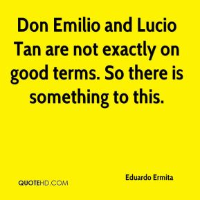 Don Emilio and Lucio Tan are not exactly on good terms. So there is something to this.
