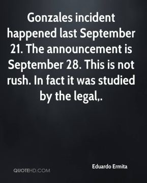 Gonzales incident happened last September 21. The announcement is September 28. This is not rush. In fact it was studied by the legal.