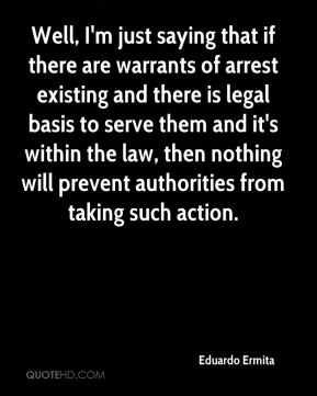 Eduardo Ermita - Well, I'm just saying that if there are warrants of arrest existing and there is legal basis to serve them and it's within the law, then nothing will prevent authorities from taking such action.