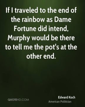 Edward Koch - If I traveled to the end of the rainbow as Dame Fortune did intend, Murphy would be there to tell me the pot's at the other end.