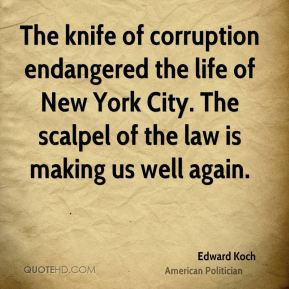 Edward Koch - The knife of corruption endangered the life of New York City. The scalpel of the law is making us well again.