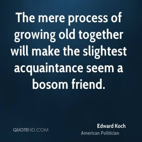 Edward Koch - The mere process of growing old together will make the slightest acquaintance seem a bosom friend.
