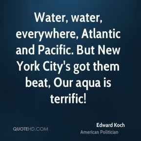 Edward Koch - Water, water, everywhere, Atlantic and Pacific. But New York City's got them beat, Our aqua is terrific!