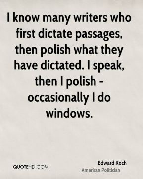 Edward Koch - I know many writers who first dictate passages, then polish what they have dictated. I speak, then I polish - occasionally I do windows.