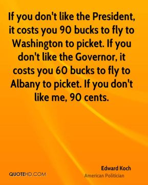 Edward Koch - If you don't like the President, it costs you 90 bucks to fly to Washington to picket. If you don't like the Governor, it costs you 60 bucks to fly to Albany to picket. If you don't like me, 90 cents.