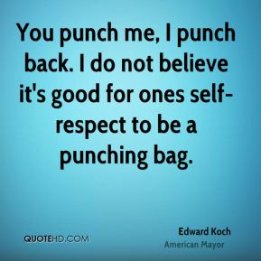 Edward Koch - You punch me, I punch back. I do not believe it's good for ones self-respect to be a punching bag.