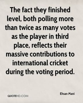 Ehsan Mani - The fact they finished level, both polling more than twice as many votes as the player in third place, reflects their massive contributions to international cricket during the voting period.