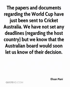 Ehsan Mani - The papers and documents regarding the World Cup have just been sent to Cricket Australia. We have not set any deadlines (regarding the host country) but we know that the Australian board would soon let us know of their decision.