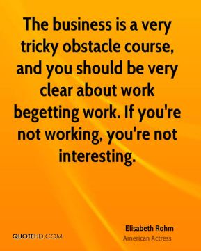 The business is a very tricky obstacle course, and you should be very clear about work begetting work. If you're not working, you're not interesting.
