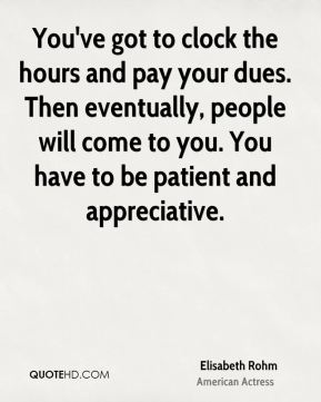 Elisabeth Rohm - You've got to clock the hours and pay your dues. Then eventually, people will come to you. You have to be patient and appreciative.