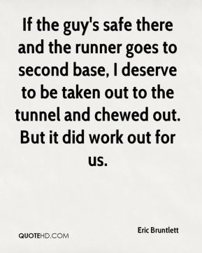 Eric Bruntlett - If the guy's safe there and the runner goes to second base, I deserve to be taken out to the tunnel and chewed out. But it did work out for us.