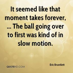 Eric Bruntlett - It seemed like that moment takes forever, ... The ball going over to first was kind of in slow motion.